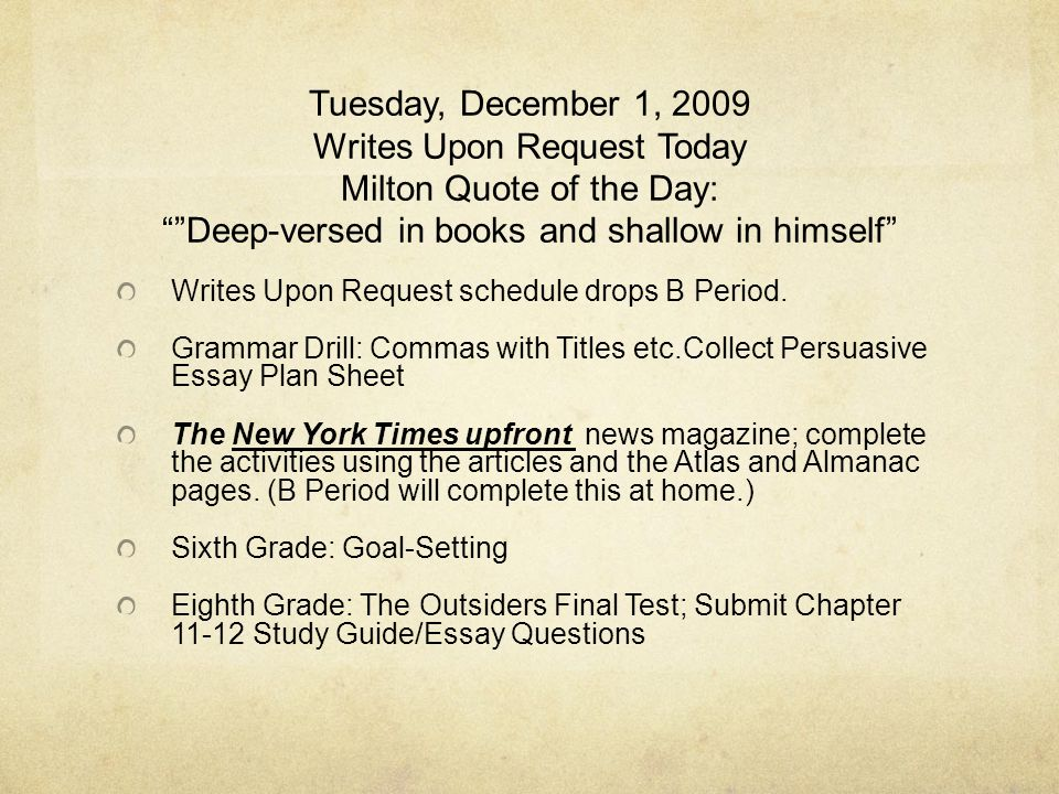 Tuesday, December 1, 2009 Writes Upon Request Today Milton Quote of the Day: Deep-versed in books and shallow in himself Writes Upon Request schedule drops B Period.