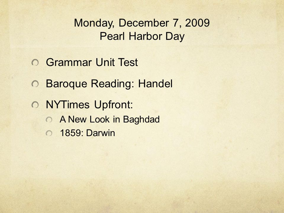 Monday, December 7, 2009 Pearl Harbor Day Grammar Unit Test Baroque Reading: Handel NYTimes Upfront: A New Look in Baghdad 1859: Darwin