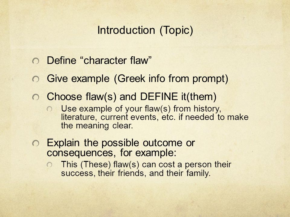 Introduction (Topic) Define character flaw Give example (Greek info from prompt) Choose flaw(s) and DEFINE it(them) Use example of your flaw(s) from history, literature, current events, etc.