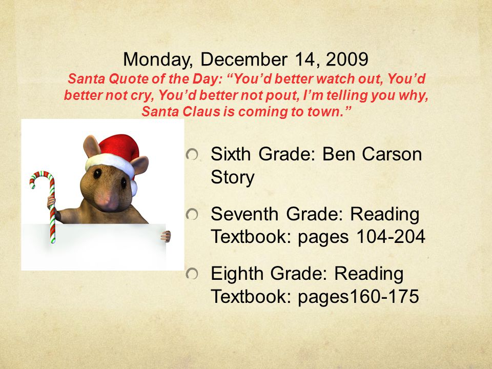 Monday, December 14, 2009 Santa Quote of the Day: You'd better watch out, You'd better not cry, You'd better not pout, I'm telling you why, Santa Claus is coming to town. Sixth Grade: Ben Carson Story Seventh Grade: Reading Textbook: pages 104-204 Eighth Grade: Reading Textbook: pages160-175