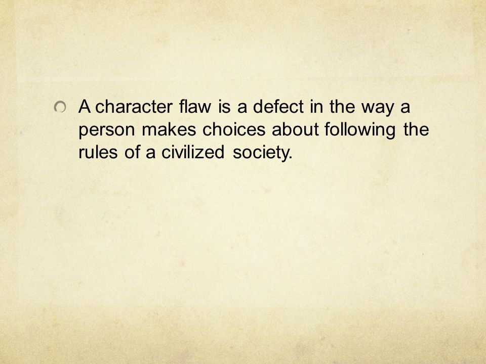 A character flaw is a defect in the way a person makes choices about following the rules of a civilized society.