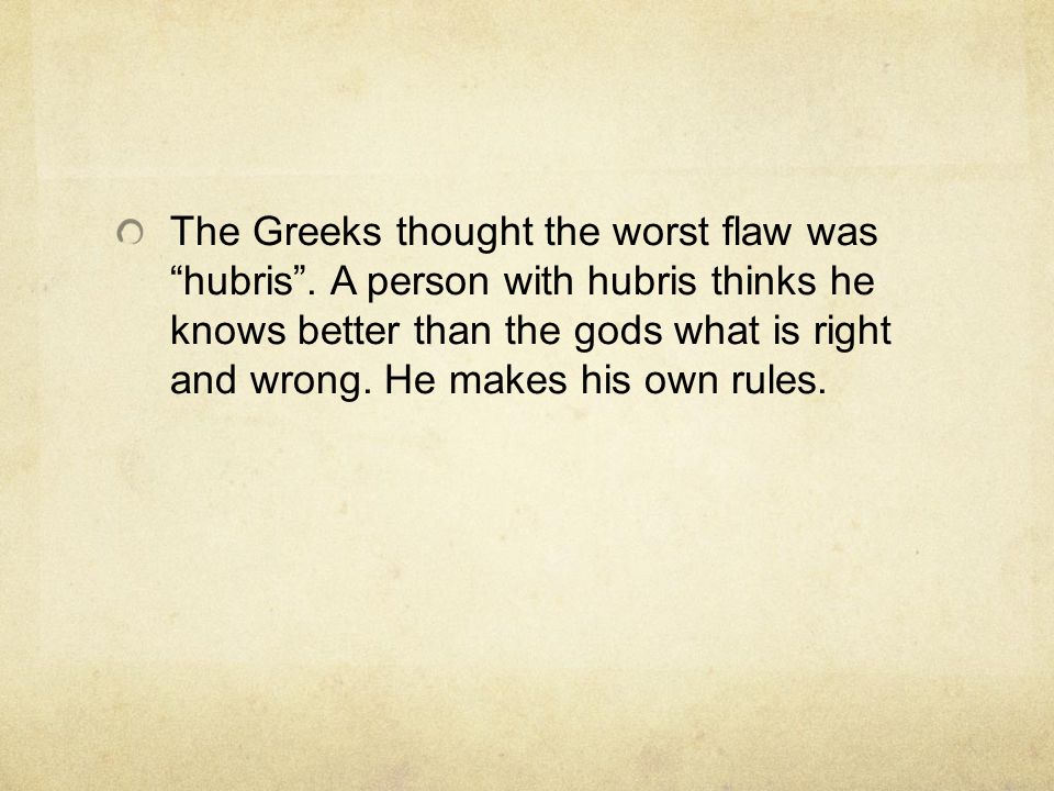 The Greeks thought the worst flaw was hubris .