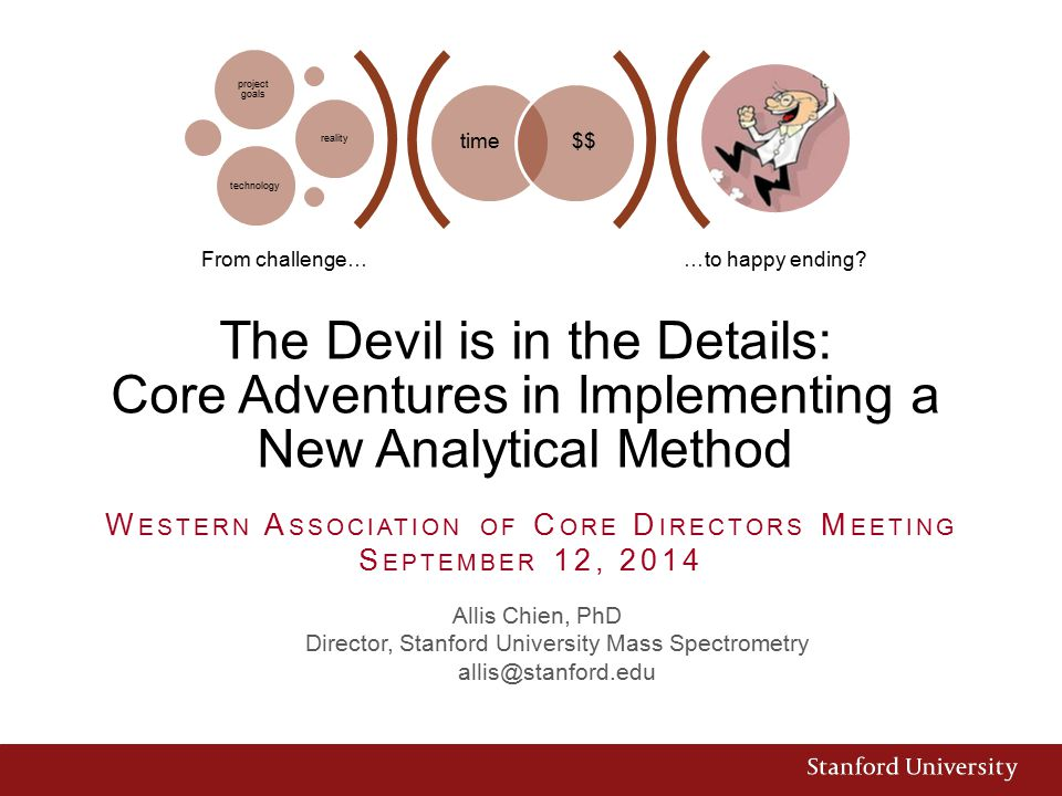 The Devil is in the Details: Core Adventures in Implementing a New Analytical Method Allis Chien, PhD Director, Stanford University Mass Spectrometry allis@stanford.edu W ESTERN A SSOCIATION OF C ORE D IRECTORS M EETING S EPTEMBER 12, 2014 …to happy ending.