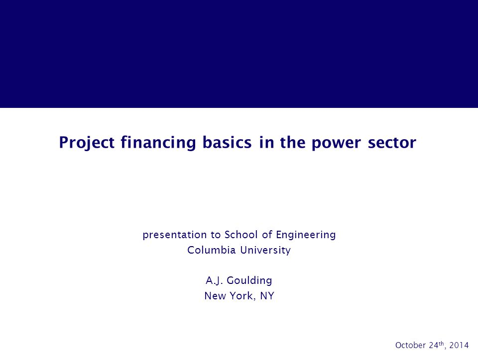 Project financing basics in the power sector presentation to School of Engineering Columbia University A.J. Goulding New York, NY October 24 th, 2014