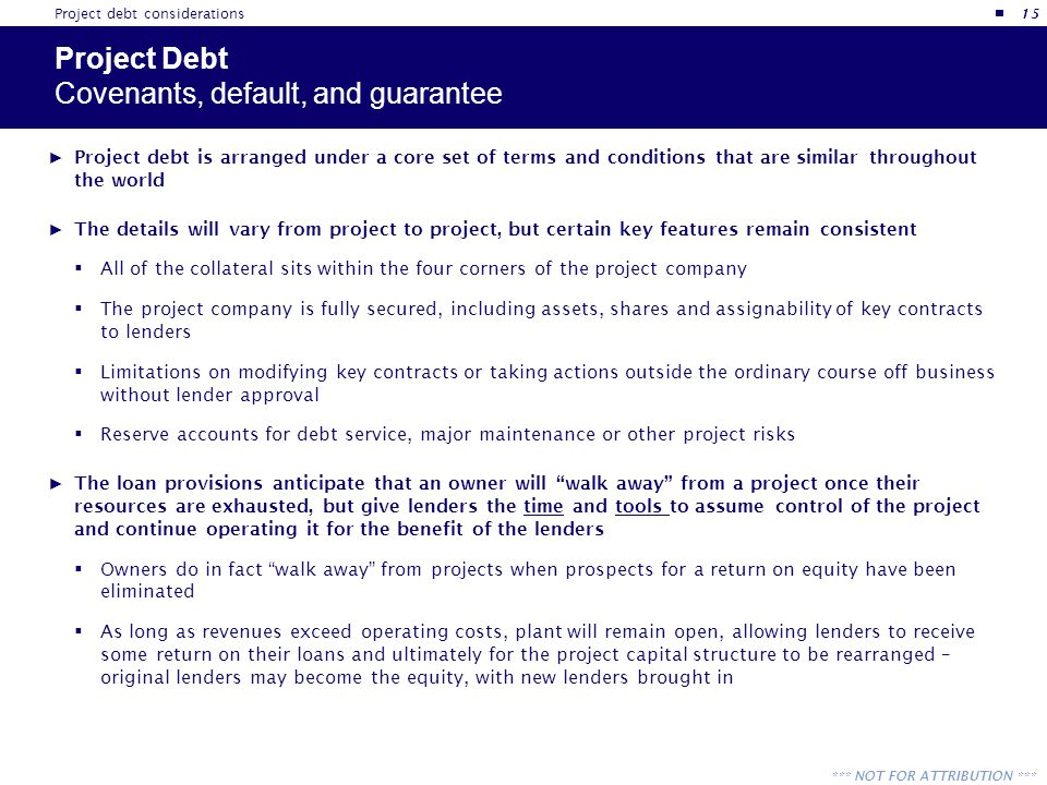 *** NOT FOR ATTRIBUTION *** Project Debt Covenants, default, and guarantee ► Project debt is arranged under a core set of terms and conditions that ar