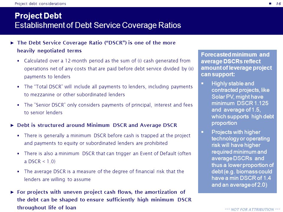 "*** NOT FOR ATTRIBUTION *** Project Debt Establishment of Debt Service Coverage Ratios ► The Debt Service Coverage Ratio (""DSCR"") is one of the more h"
