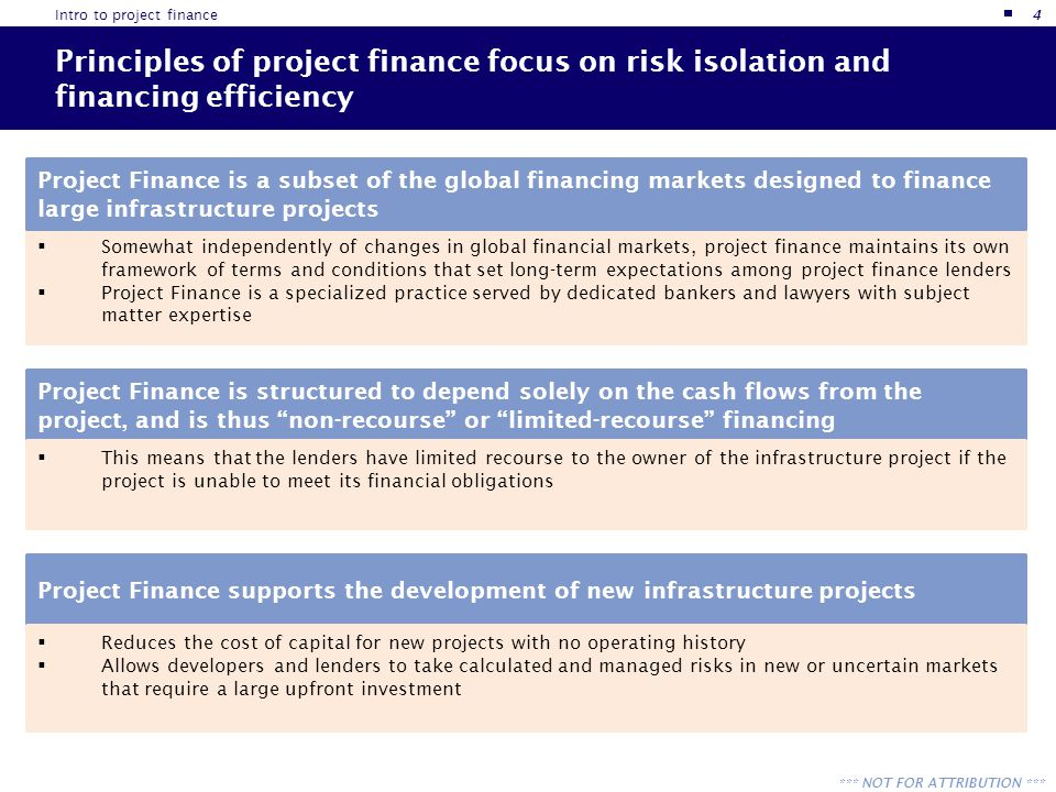 *** NOT FOR ATTRIBUTION *** Project Finance is available in many forms from a range of sources Project Finance is available in many forms: Senior Debt Mezzanine Financing Preferred Equity Tax Equity Project Equity and from many different sources: Commercial Banks Life Insurance Companies Pension Plans Multilateral Institutions Export-Import Banks Taxable Bond Markets Municipal Bond Investors Infrastructure Funds Hedge Funds With so many different forms and sources of project finance, how do we choose.