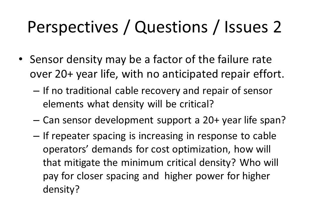Perspectives / Questions / Issues 2 Sensor density may be a factor of the failure rate over 20+ year life, with no anticipated repair effort.