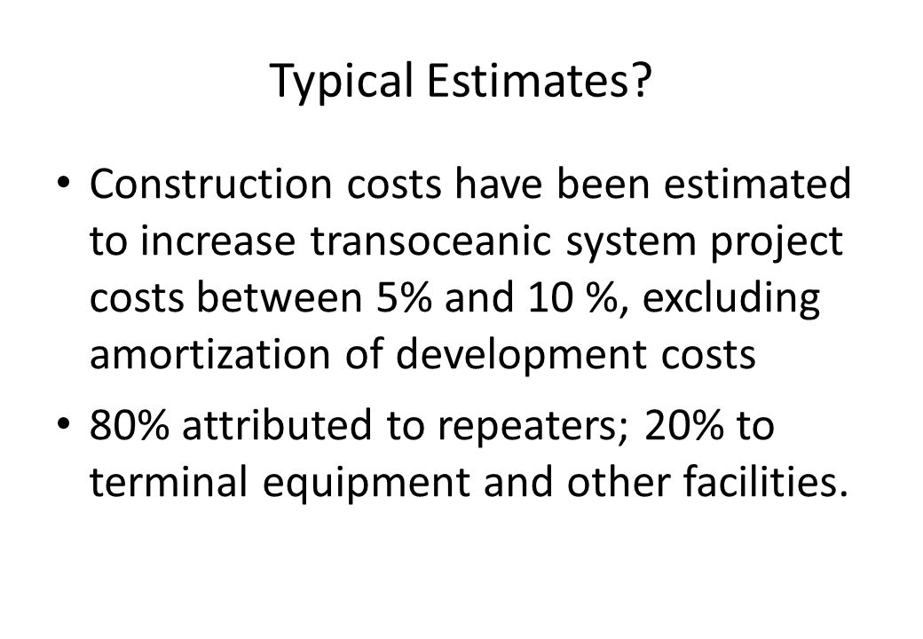 Construction costs have been estimated to increase transoceanic system project costs between 5% and 10 %, excluding amortization of development costs 80% attributed to repeaters; 20% to terminal equipment and other facilities.