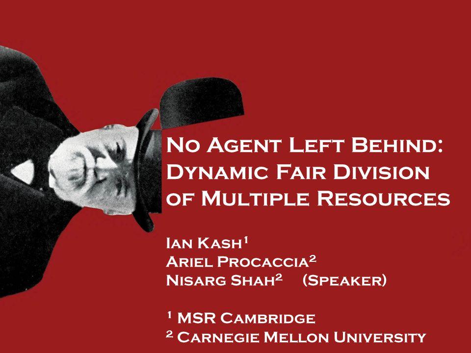 No Agent Left Behind: Dynamic Fair Division of Multiple Resources Ian Kash 1 Ariel Procaccia 2 Nisarg Shah 2 (Speaker) 1 MSR Cambridge 2 Carnegie Mellon University