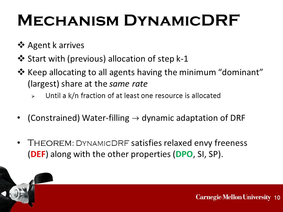 Mechanism DynamicDRF  Agent k arrives  Start with (previous) allocation of step k-1  Keep allocating to all agents having the minimum dominant (largest) share at the same rate  Until a k/n fraction of at least one resource is allocated (Constrained) Water-filling  dynamic adaptation of DRF Theorem : DynamicDRF satisfies relaxed envy freeness (DEF) along with the other properties (DPO, SI, SP).