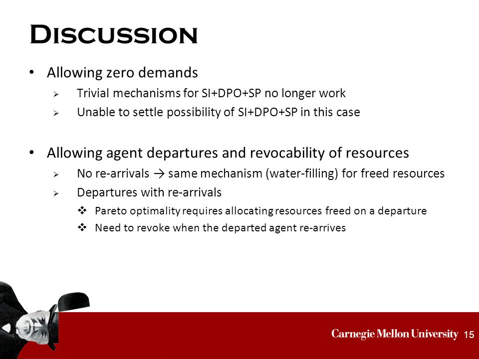 Discussion Allowing zero demands  Trivial mechanisms for SI+DPO+SP no longer work  Unable to settle possibility of SI+DPO+SP in this case Allowing agent departures and revocability of resources  No re-arrivals → same mechanism (water-filling) for freed resources  Departures with re-arrivals  Pareto optimality requires allocating resources freed on a departure  Need to revoke when the departed agent re-arrives 15