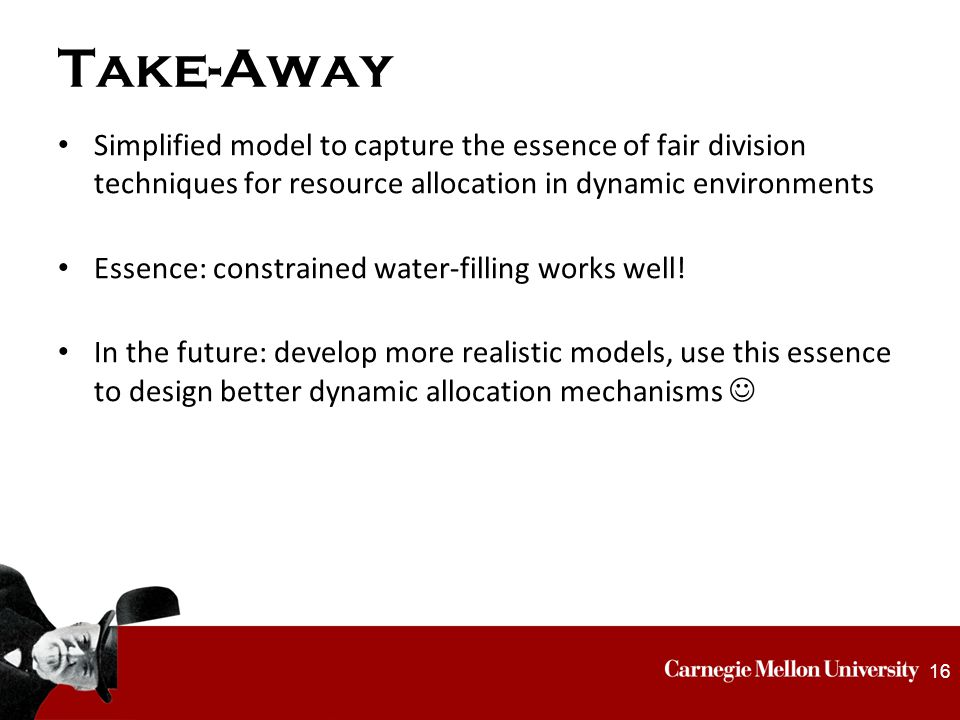 Take-Away Simplified model to capture the essence of fair division techniques for resource allocation in dynamic environments Essence: constrained water-filling works well.