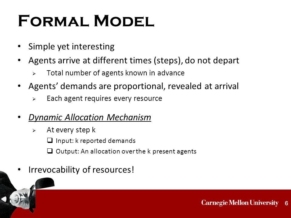 Formal Model Simple yet interesting Agents arrive at different times (steps), do not depart  Total number of agents known in advance Agents' demands are proportional, revealed at arrival  Each agent requires every resource Dynamic Allocation Mechanism  At every step k  Input: k reported demands  Output: An allocation over the k present agents Irrevocability of resources.