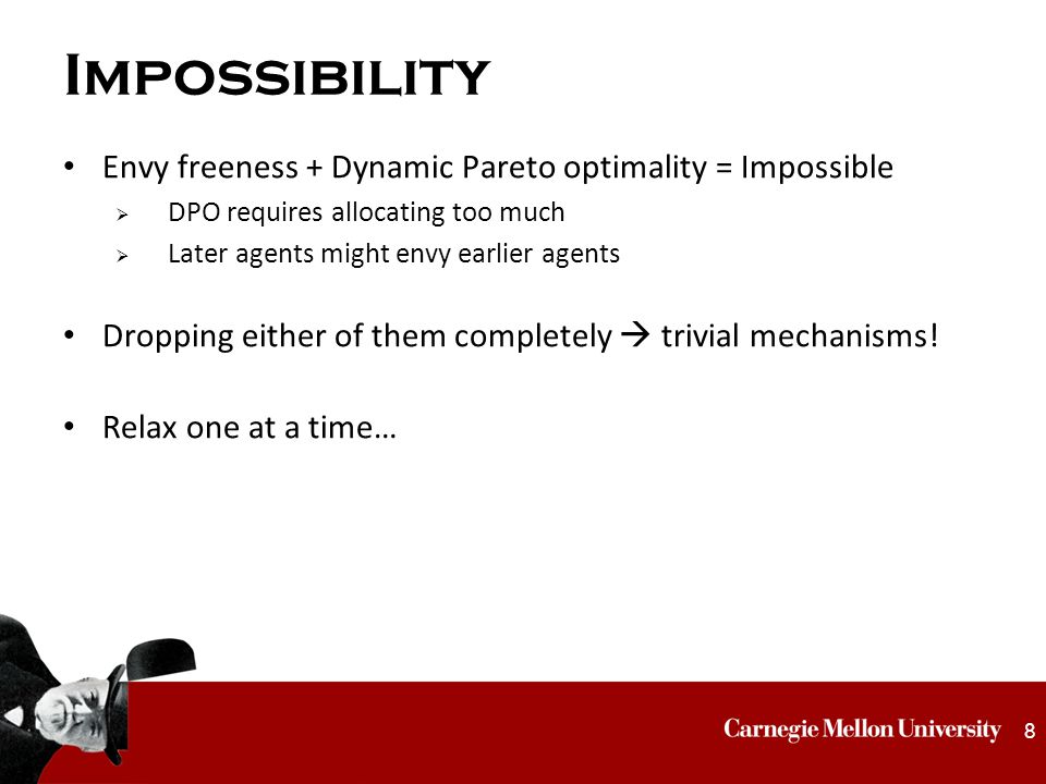 Impossibility Envy freeness + Dynamic Pareto optimality = Impossible  DPO requires allocating too much  Later agents might envy earlier agents Dropping either of them completely  trivial mechanisms.
