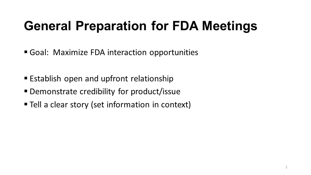 General Preparation for FDA Meetings  Goal: Maximize FDA interaction opportunities  Establish open and upfront relationship  Demonstrate credibility for product/issue  Tell a clear story (set information in context) 2