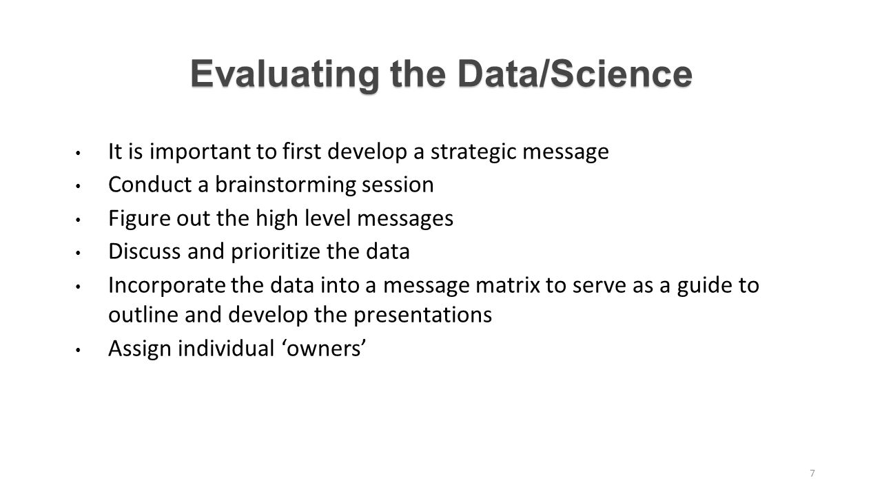 Evaluating the Data/Science It is important to first develop a strategic message Conduct a brainstorming session Figure out the high level messages Discuss and prioritize the data Incorporate the data into a message matrix to serve as a guide to outline and develop the presentations Assign individual 'owners' 7