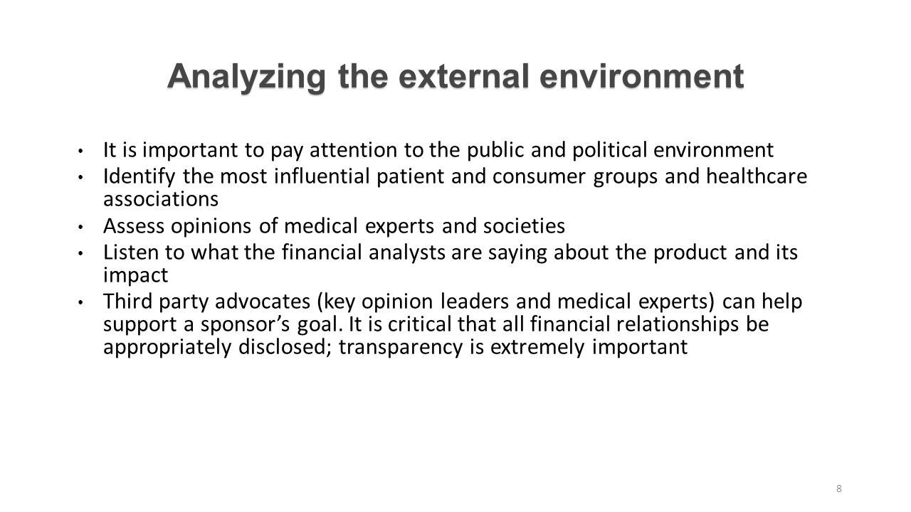 Analyzing the external environment It is important to pay attention to the public and political environment Identify the most influential patient and consumer groups and healthcare associations Assess opinions of medical experts and societies Listen to what the financial analysts are saying about the product and its impact Third party advocates (key opinion leaders and medical experts) can help support a sponsor's goal.