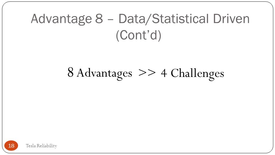 Advantage 8 – Data/Statistical Driven (Cont'd) 8 Advantages Tesla Reliability 18 >>4 Challenges