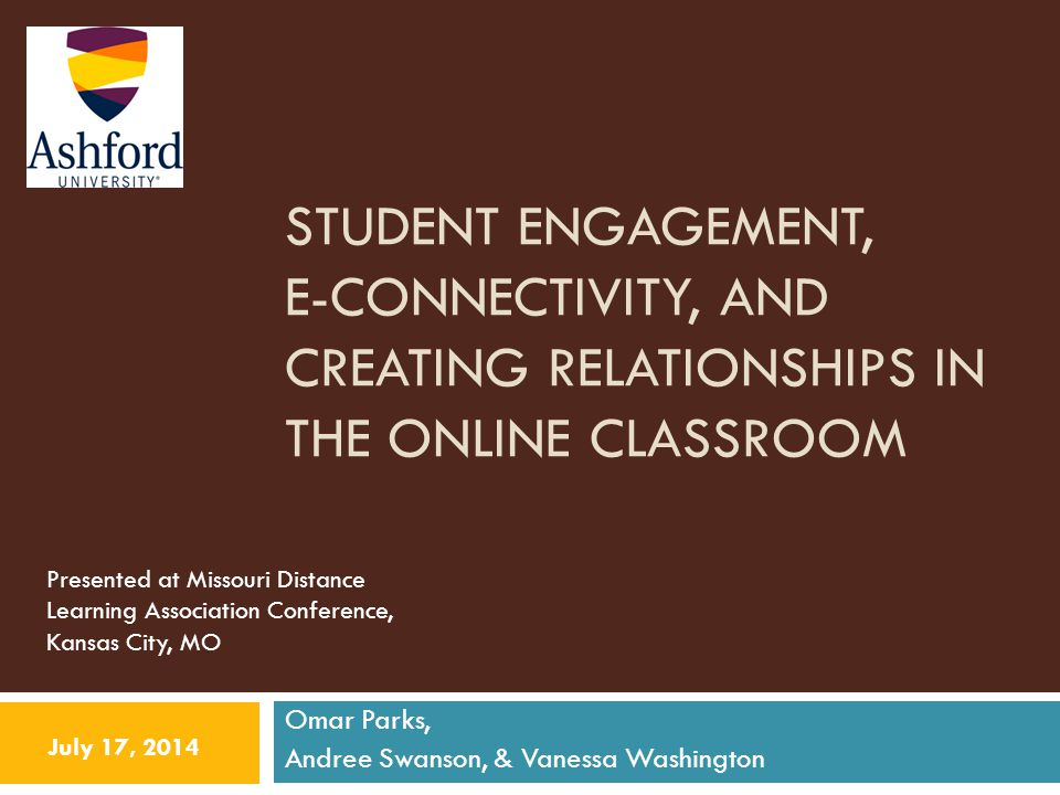 STUDENT ENGAGEMENT, E-CONNECTIVITY, AND CREATING RELATIONSHIPS IN THE ONLINE CLASSROOM Omar Parks, Andree Swanson, & Vanessa Washington July 17, 2014