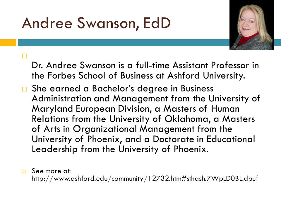 Andree Swanson, EdD  Dr. Andree Swanson is a full-time Assistant Professor in the Forbes School of Business at Ashford University.  She earned a Bac