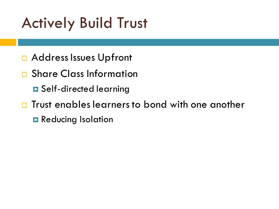 Actively Build Trust  Address Issues Upfront  Share Class Information  Self-directed learning  Trust enables learners to bond with one another  R
