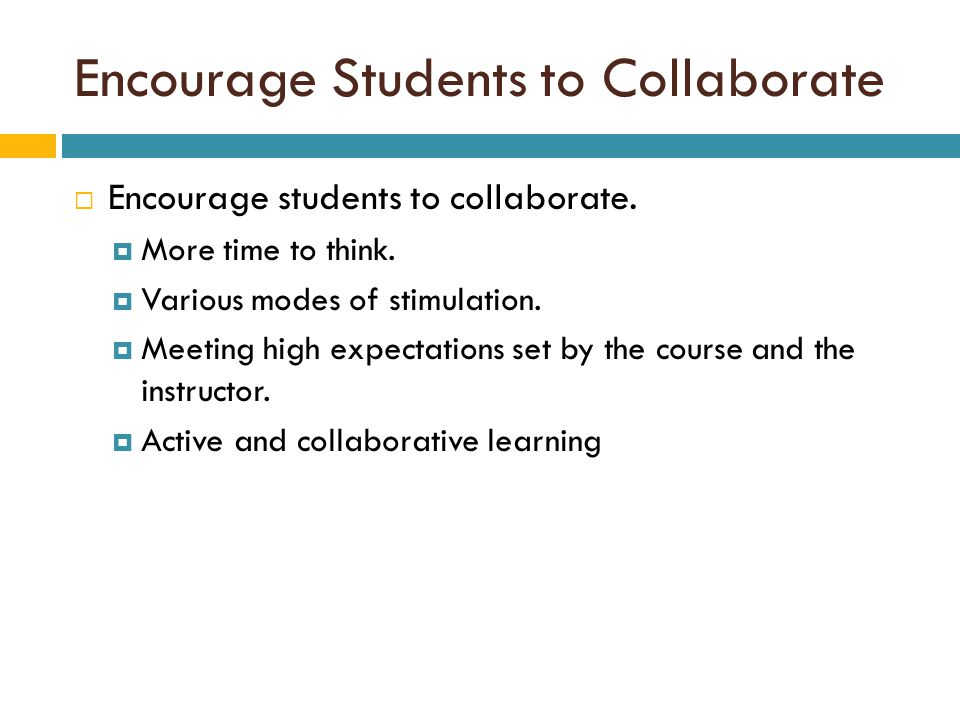 Encourage Students to Collaborate  Encourage students to collaborate.  More time to think.  Various modes of stimulation.  Meeting high expectatio