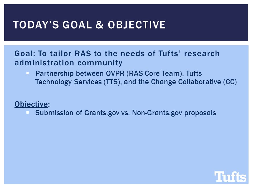 TODAY'S GOAL & OBJECTIVE Goal: To tailor RAS to the needs of Tufts' research administration community  Partnership between OVPR (RAS Core Team), Tufts Technology Services (TTS), and the Change Collaborative (CC) Objective:  Submission of Grants.gov vs.