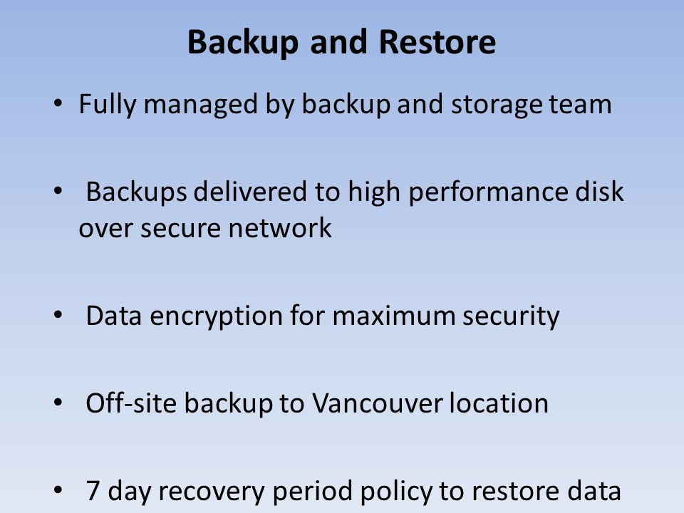 Backup and Restore Fully managed by backup and storage team Backups delivered to high performance disk over secure network Data encryption for maximum security Off-site backup to Vancouver location 7 day recovery period policy to restore data