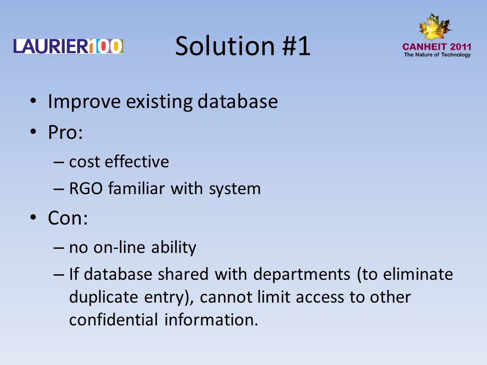 Solution #1 Improve existing database Pro: – cost effective – RGO familiar with system Con: – no on-line ability – If database shared with departments (to eliminate duplicate entry), cannot limit access to other confidential information.