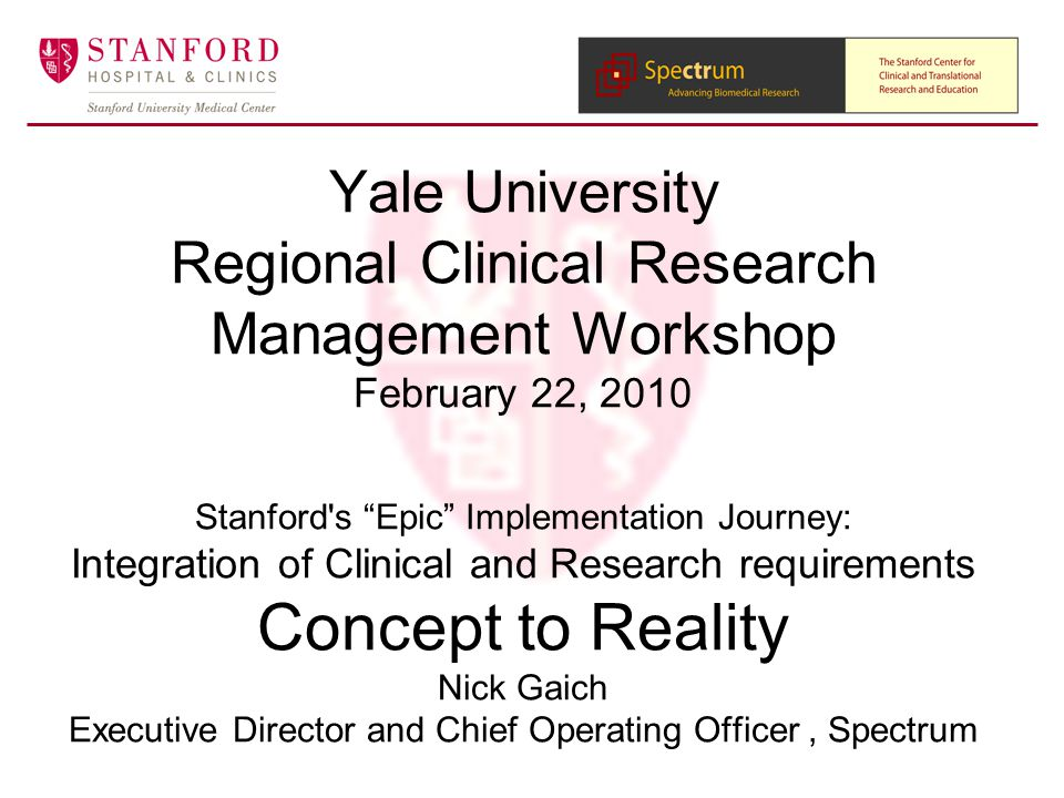Yale University Regional Clinical Research Management Workshop February 22, 2010 Stanford s Epic Implementation Journey: Integration of Clinical and Research requirements Concept to Reality Nick Gaich Executive Director and Chief Operating Officer, Spectrum