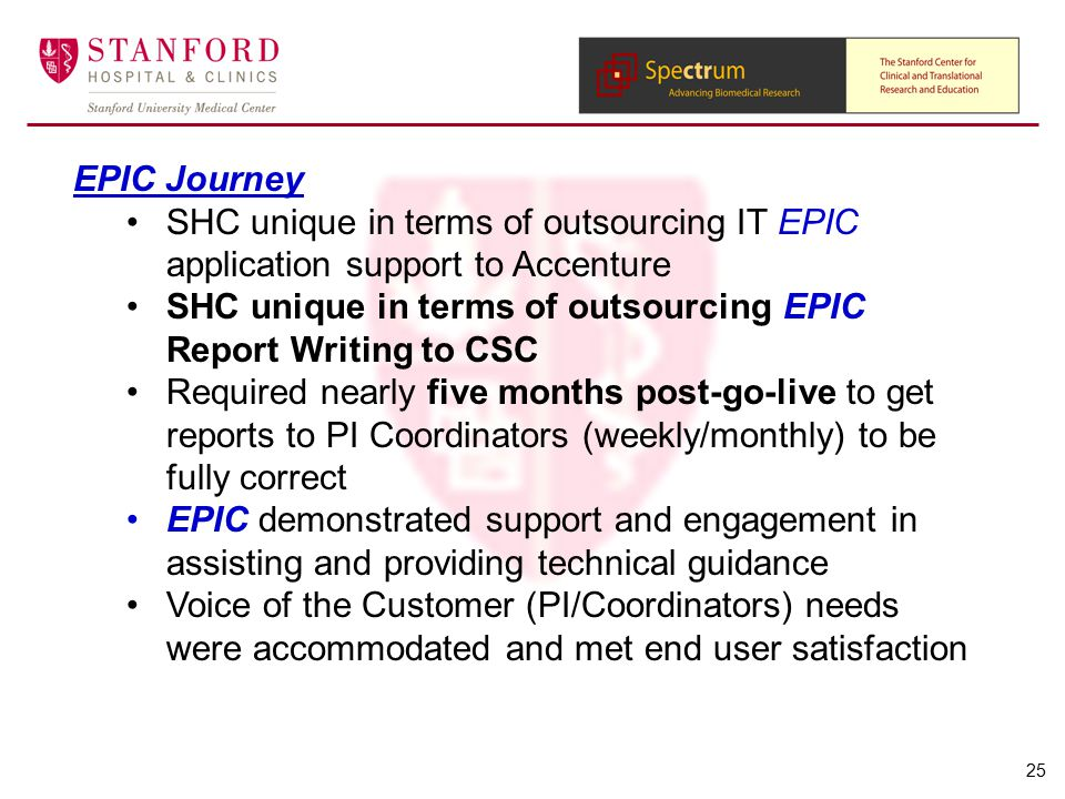 EPIC Journey SHC unique in terms of outsourcing IT EPIC application support to Accenture SHC unique in terms of outsourcing EPIC Report Writing to CSC Required nearly five months post-go-live to get reports to PI Coordinators (weekly/monthly) to be fully correct EPIC demonstrated support and engagement in assisting and providing technical guidance Voice of the Customer (PI/Coordinators) needs were accommodated and met end user satisfaction 25