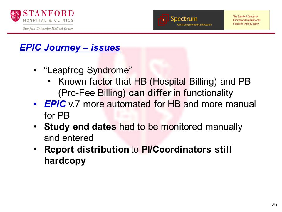 EPIC Journey – issues Leapfrog Syndrome Known factor that HB (Hospital Billing) and PB (Pro-Fee Billing) can differ in functionality EPIC v.7 more automated for HB and more manual for PB Study end dates had to be monitored manually and entered Report distribution to PI/Coordinators still hardcopy 26