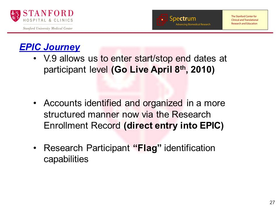 EPIC Journey V.9 allows us to enter start/stop end dates at participant level (Go Live April 8 th, 2010) Accounts identified and organized in a more structured manner now via the Research Enrollment Record (direct entry into EPIC) Research Participant Flag identification capabilities 27