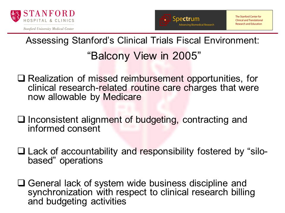  Realization of missed reimbursement opportunities, for clinical research-related routine care charges that were now allowable by Medicare  Inconsistent alignment of budgeting, contracting and informed consent  Lack of accountability and responsibility fostered by silo- based operations  General lack of system wide business discipline and synchronization with respect to clinical research billing and budgeting activities Assessing Stanford's Clinical Trials Fiscal Environment: Balcony View in 2005