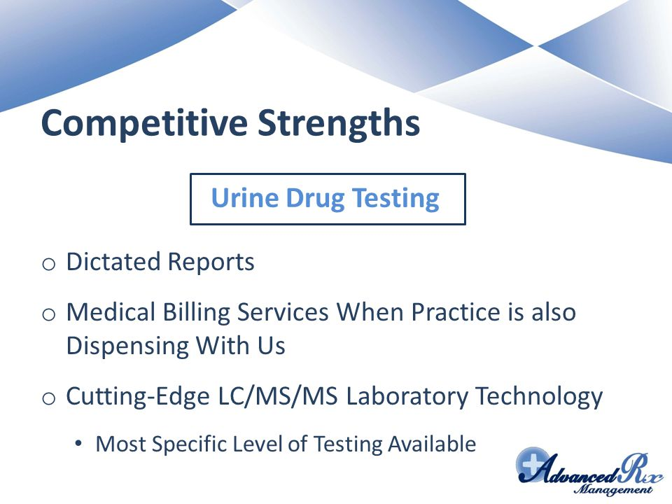 Competitive Strengths o Dictated Reports o Medical Billing Services When Practice is also Dispensing With Us o Cutting-Edge LC/MS/MS Laboratory Technology Most Specific Level of Testing Available Urine Drug Testing