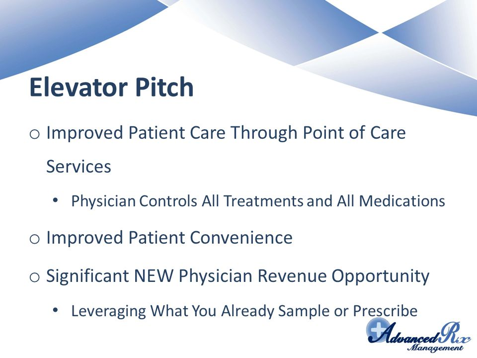 Elevator Pitch o Improved Patient Care Through Point of Care Services Physician Controls All Treatments and All Medications o Improved Patient Convenience o Significant NEW Physician Revenue Opportunity Leveraging What You Already Sample or Prescribe