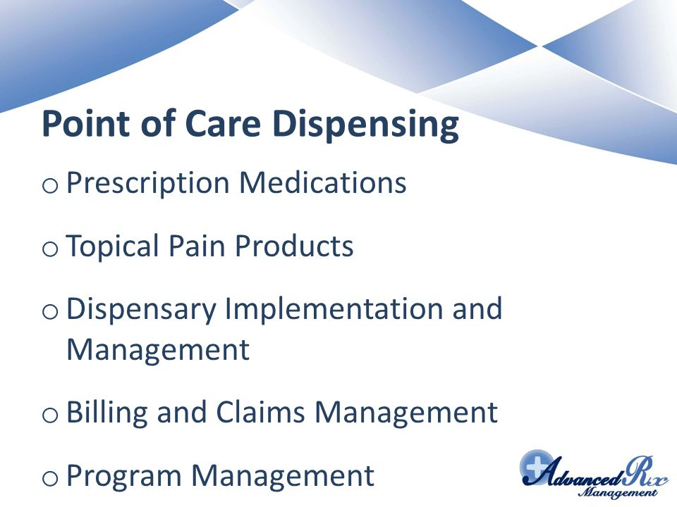 Point of Care Dispensing o Prescription Medications o Topical Pain Products o Dispensary Implementation and Management o Billing and Claims Management o Program Management