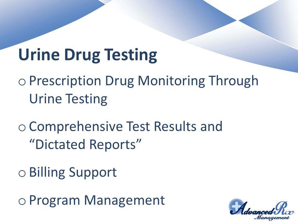Urine Drug Testing o Prescription Drug Monitoring Through Urine Testing o Comprehensive Test Results and Dictated Reports o Billing Support o Program Management