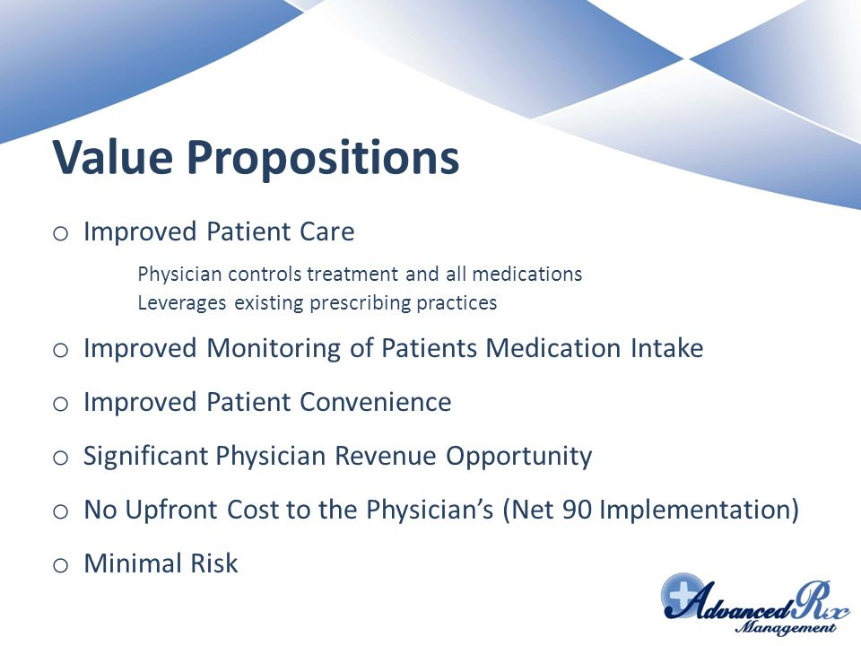 Value Propositions o Improved Patient Care Physician controls treatment and all medications Leverages existing prescribing practices o Improved Monitoring of Patients Medication Intake o Improved Patient Convenience o Significant Physician Revenue Opportunity o No Upfront Cost to the Physician's (Net 90 Implementation) o Minimal Risk
