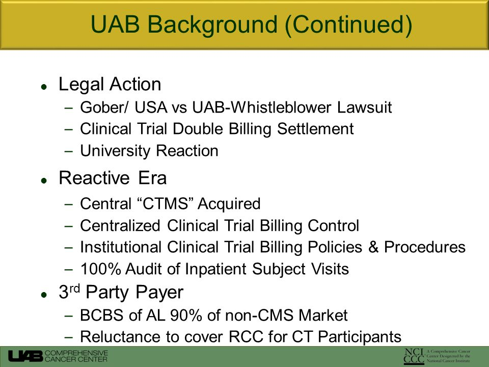 Legal Action – Gober/ USA vs UAB-Whistleblower Lawsuit – Clinical Trial Double Billing Settlement – University Reaction Reactive Era – Central CTMS Acquired – Centralized Clinical Trial Billing Control – Institutional Clinical Trial Billing Policies & Procedures – 100% Audit of Inpatient Subject Visits 3 rd Party Payer – BCBS of AL 90% of non-CMS Market – Reluctance to cover RCC for CT Participants UAB Background (Continued)