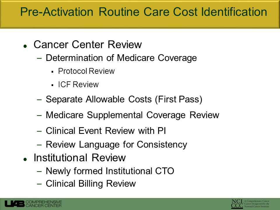 Cancer Center Review – Determination of Medicare Coverage  Protocol Review  ICF Review – Separate Allowable Costs (First Pass) – Medicare Supplemental Coverage Review – Clinical Event Review with PI – Review Language for Consistency Institutional Review – Newly formed Institutional CTO – Clinical Billing Review Pre-Activation Routine Care Cost Identification