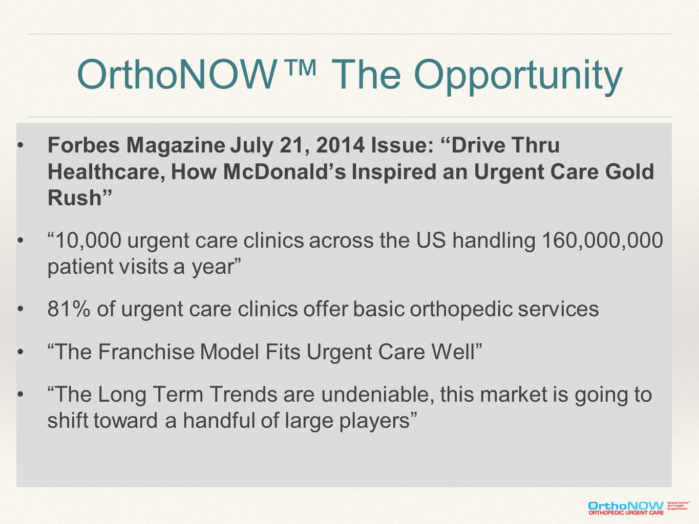 OrthoNOW™ The Opportunity Forbes Magazine July 21, 2014 Issue: Drive Thru Healthcare, How McDonald's Inspired an Urgent Care Gold Rush 10,000 urgent care clinics across the US handling 160,000,000 patient visits a year 81% of urgent care clinics offer basic orthopedic services The Franchise Model Fits Urgent Care Well The Long Term Trends are undeniable, this market is going to shift toward a handful of large players