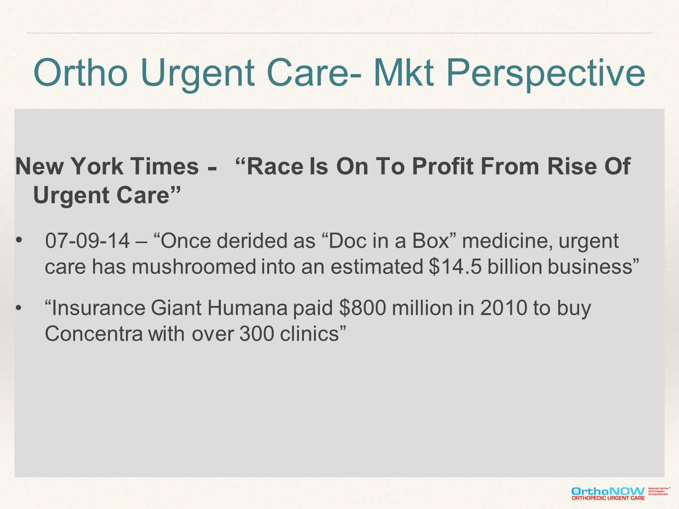Ortho Urgent Care- Mkt Perspective New York Times - Race Is On To Profit From Rise Of Urgent Care 07-09-14 – Once derided as Doc in a Box medicine, urgent care has mushroomed into an estimated $14.5 billion business Insurance Giant Humana paid $800 million in 2010 to buy Concentra with over 300 clinics