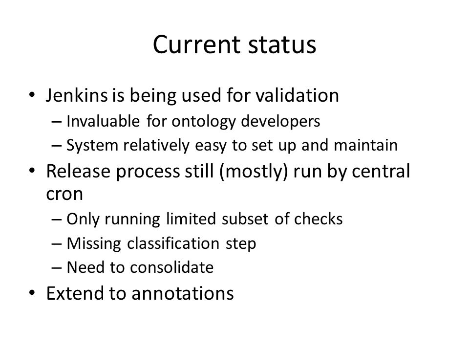 Current status Jenkins is being used for validation – Invaluable for ontology developers – System relatively easy to set up and maintain Release process still (mostly) run by central cron – Only running limited subset of checks – Missing classification step – Need to consolidate Extend to annotations