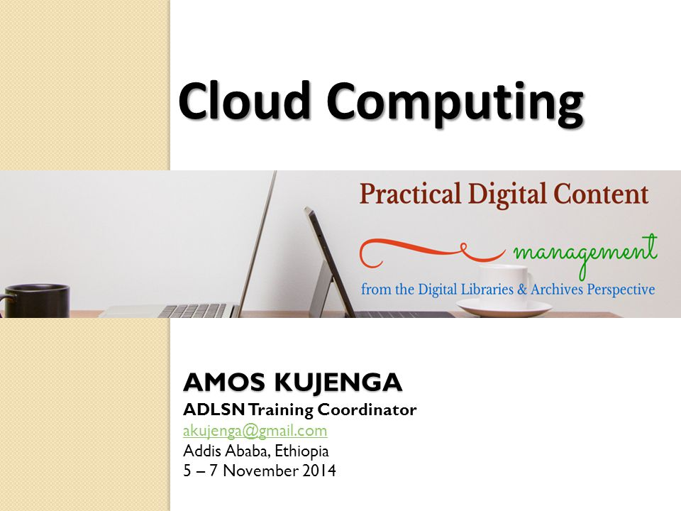 AMOS KUJENGA ADLSN Training Coordinator akujenga@gmail.com Addis Ababa, Ethiopia 5 – 7 November 2014 Cloud Computing