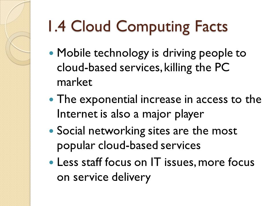 1.4 Cloud Computing Facts Mobile technology is driving people to cloud-based services, killing the PC market The exponential increase in access to the Internet is also a major player Social networking sites are the most popular cloud-based services Less staff focus on IT issues, more focus on service delivery