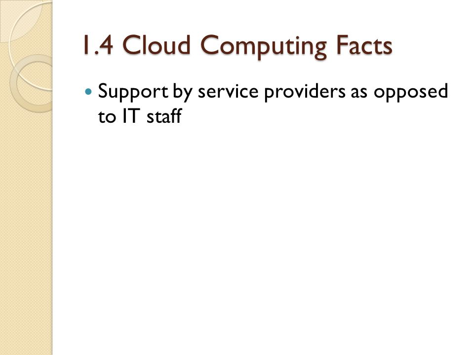 1.4 Cloud Computing Facts Support by service providers as opposed to IT staff