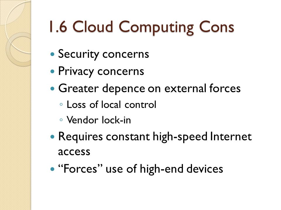 1.6 Cloud Computing Cons Security concerns Privacy concerns Greater depence on external forces ◦ Loss of local control ◦ Vendor lock-in Requires constant high-speed Internet access Forces use of high-end devices