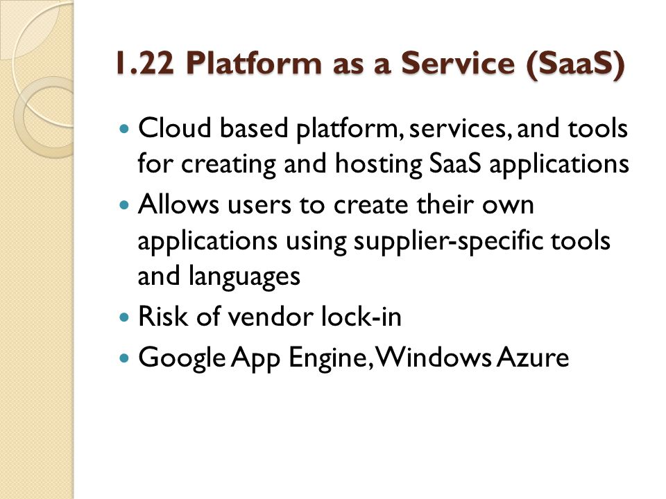 1.22 Platform as a Service (SaaS) Cloud based platform, services, and tools for creating and hosting SaaS applications Allows users to create their own applications using supplier-specific tools and languages Risk of vendor lock-in Google App Engine, Windows Azure